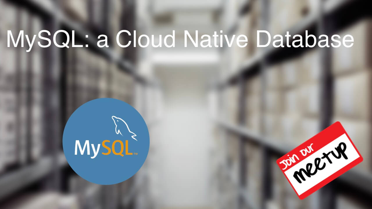 Meetup Septiembre 2019 - MySQL: a Cloud Native Database