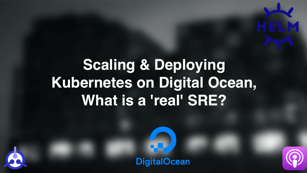 Podcast S01-E27: Scaling & Deploying Kubernetes on Digital Ocean, What is a 'real' SRE?
